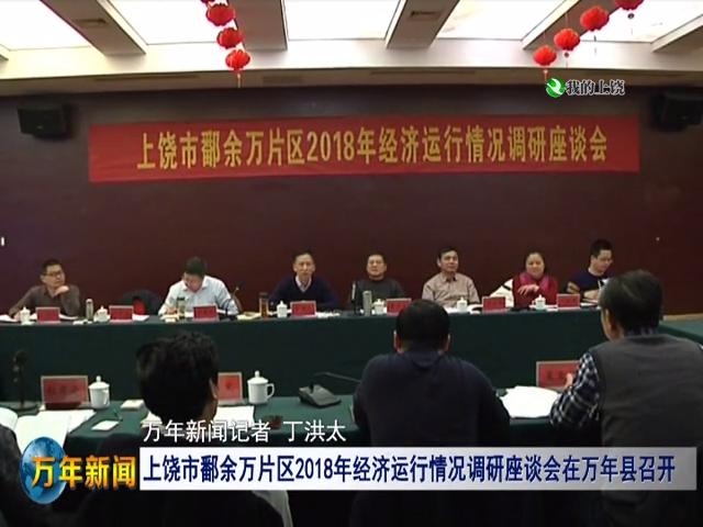 上饶鄱余万片区2018年经济运行情况调研座谈会在万年县召开
