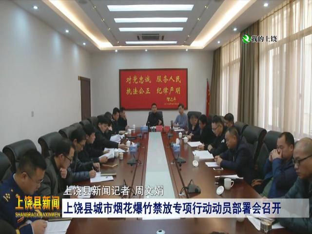 上饶县城市烟花爆竹禁放专项行动动员部署会召开