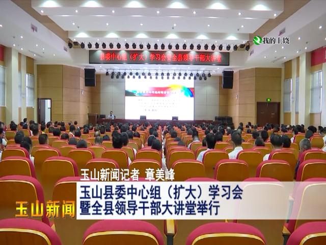 玉山县委中心组(扩大)学习会暨全县领导干部大讲堂举行